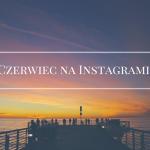 Czerwiec na Instagramie!